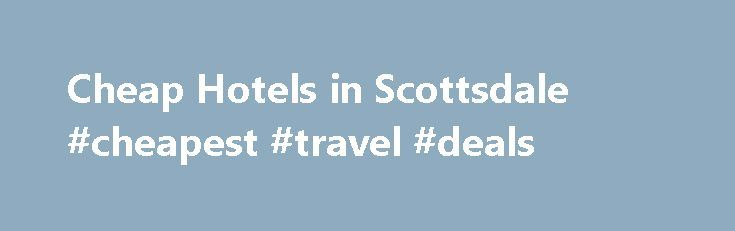 Cheap Hotels in Scottsdale #cheapest #travel #deals http://travel.nef2.com/cheap-hotels-in-scottsdale-cheapest-travel-deals/  #cheap hotels # Cheap Hotels in Scottsdale | Scottsdale Hotel Deals Cheap Hotels in Scottsdale offers greatlast-minute Scottsdale hotels dealsand discount room ratesofup to 50% off!! Save money on hotel rooms and spend more on Scottsdale attractions and activities! AtCheap Hotels in Scottsdale. in partnership with Expedia, you will find the best hotel deals and…