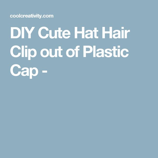 DIY Cute Hat Hair Clip out of Plastic Cap -