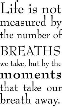 Life is not measured by the number of Breaths we take, but