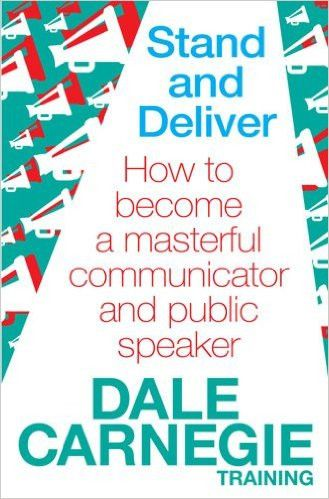 Stand and Deliver: How to Become a Masterful Communicator and Public Speaker. by Dale Carnegie Training