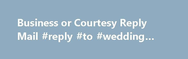 Business or Courtesy Reply Mail #reply #to #wedding #invitation http://reply.remmont.com/business-or-courtesy-reply-mail-reply-to-wedding-invitation/  Business or Courtesy Reply Mail Business or Courtesy Reply Mail is a service from the U.S. Postal Service that is used when a written response is desired from recipients. To encourage a reply, preprinted envelopes or postcards are included with the outgoing mail. There are three types of reply mail: Business Reply, Courtesy Reply and […]
