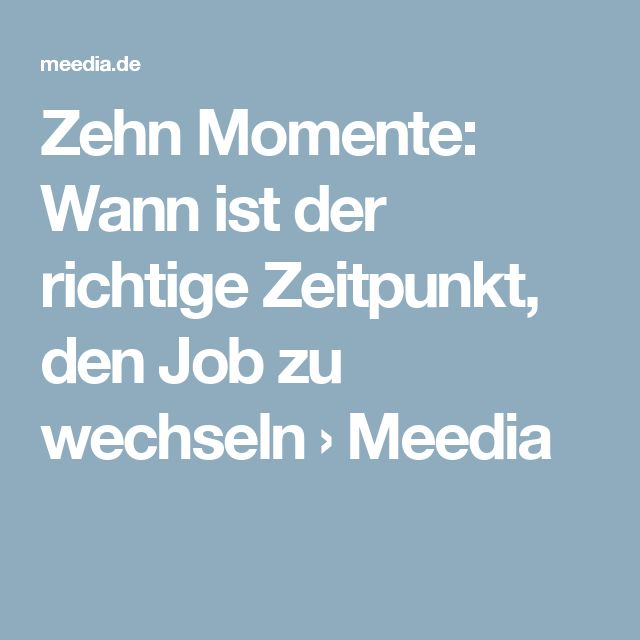 Zehn Momente: Wann ist der richtige Zeitpunkt, den Job zu wechseln › Meedia