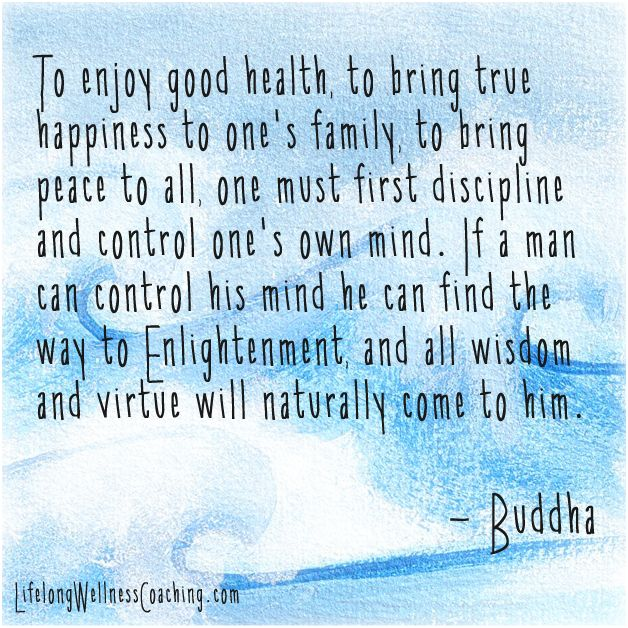 """""""To enjoy good health, to bring true happiness to one's family, to bring peace to all, one must first discipline and control one's own mind. If a man can control his mind he can find the way to Enlightenment, and all wisdom and virtue will naturally come to him."""" #Buddha  #Zen #Meditation LifelongWellnessCoaching.com"""