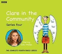 Clare in the Community Series 4 written by BBC Radio Comedy Team performed by Sally Phillips, Alex Lowe, Gemma Craven and Nina Conti on CD (Abridged)