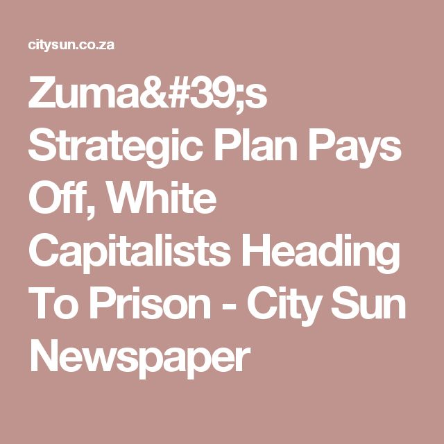 Zuma's Strategic Plan Pays Off, White Capitalists Heading To Prison - City Sun Newspaper