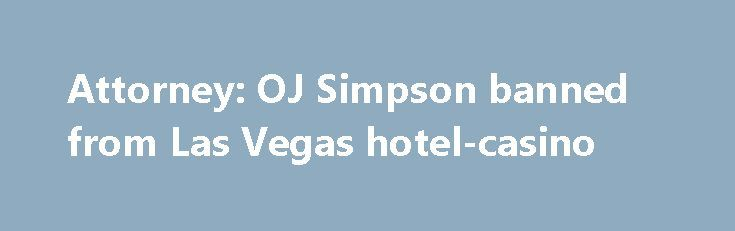 Attorney: OJ Simpson banned from Las Vegas hotel-casino http://casino4uk.com/2017/11/10/attorney-oj-simpson-banned-from-las-vegas-hotel-casino/  FILE - In this May 14, 2013, file photo, O.J. Simpson appears at an evidentiary hearing in Clark County District Court in Las Vegas. Simpson's attorney ...The post Attorney: OJ Simpson banned from Las Vegas hotel-<b>casino</b> appeared first on Casino4uk.com.