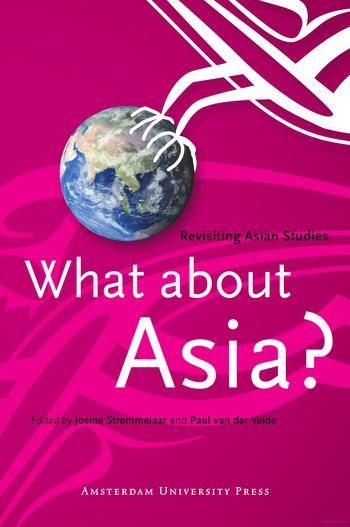 Stremmelaar, Josine, and Paul . Velde. What About Asia?: Revisiting Asian Studies. Amsterdam: Amsterdam University Press, 2006.