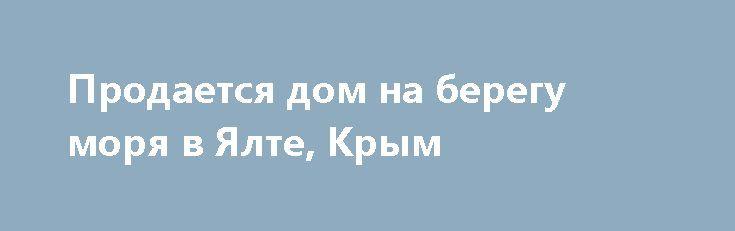 Продается дом на берегу моря в Ялте, Крым http://xn--80adgfm0afks.xn--p1ai/news/prodaetsya-dom-na-beregu-morya-v-yalte-krym  Предлагается к продаже отдельно стоящий, уютный двухэтажный дом на берегу моря в исторической части Ялты с великолепным панорамным видом на побережье. Дом мебелированный , в ремонте использована качественная отделка и декорирование в классическом стиле.  1-й этаж: просторная гостиная с мягкой мебелью (2 дивана раскладываются) и огромный санузел с сауной, ванной…