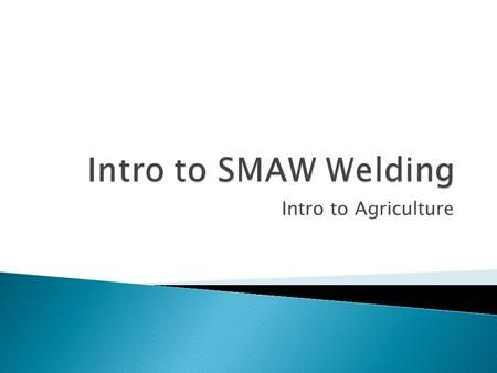 Intro to SMAW Welding Intro to Agriculture.>