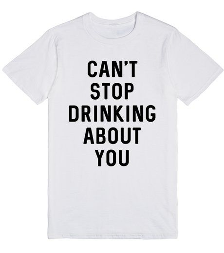 Can't Stop Drinking About You Tee-Shirt... Trendy graphic tees