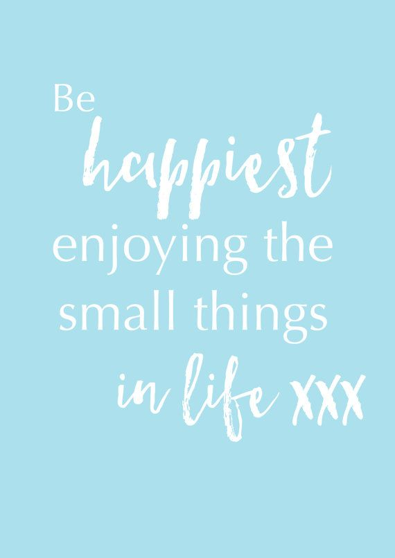 Be happiest enjoying the small things in life.