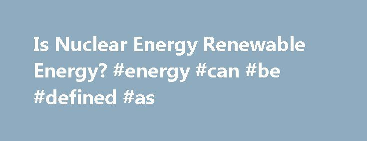 Is Nuclear Energy Renewable Energy? #energy #can #be #defined #as http://energy.remmont.com/is-nuclear-energy-renewable-energy-energy-can-be-defined-as-4/  #energy can be defined as # Is Nuclear Energy Renewable Energy? Navid Chowdhury March 22, 2012 Submitted as coursework for PH241. Stanford University, Winter 2012 Introduction Although nuclear energy is […]