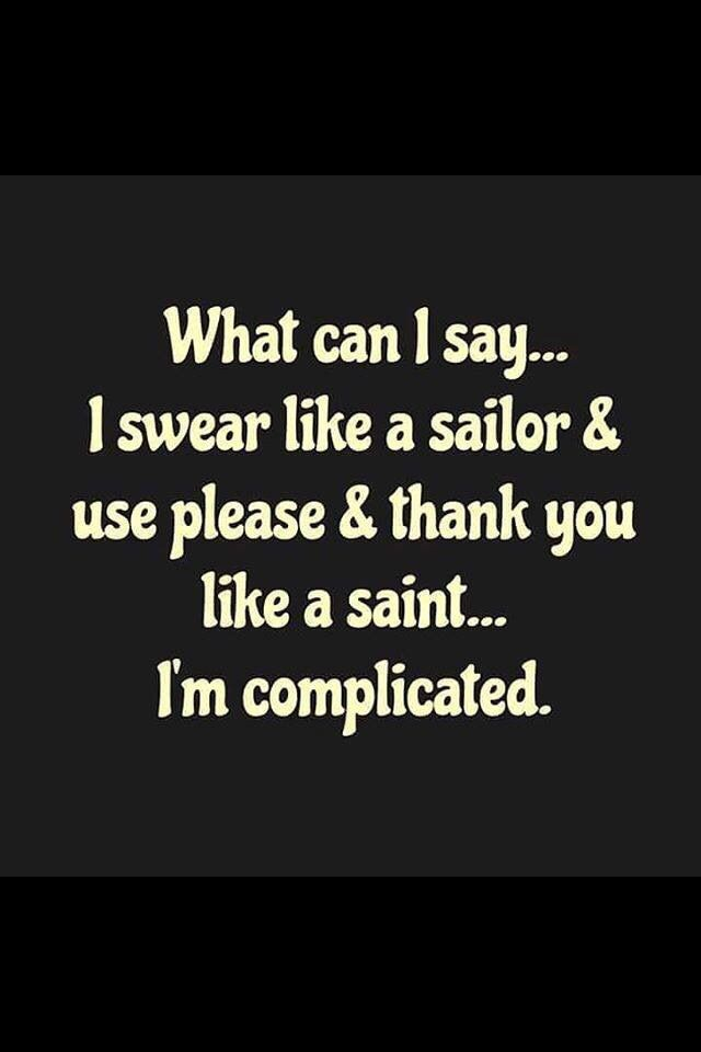 What can I say... I swear like a sailor and use please and thank you like a saint . Im complicated