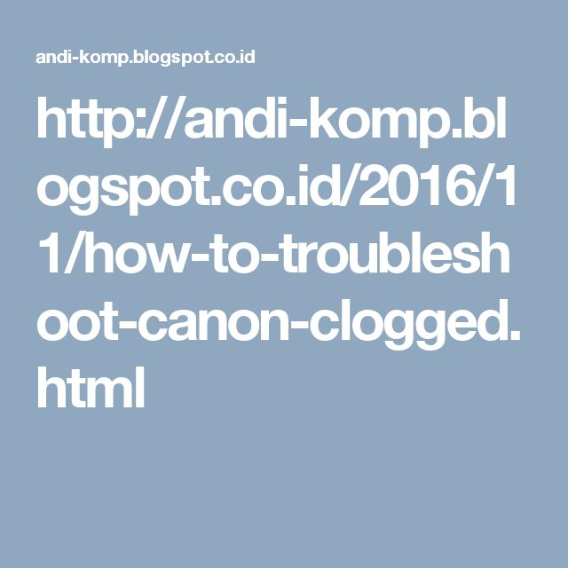 http://andi-komp.blogspot.co.id/2016/11/how-to-troubleshoot-canon-clogged.html