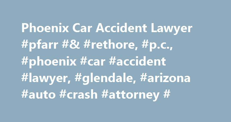 Phoenix Car Accident Lawyer #pfarr #& #rethore, #p.c., #phoenix #car #accident #lawyer, #glendale, #arizona #auto #crash #attorney # http://lesotho.nef2.com/phoenix-car-accident-lawyer-pfarr-rethore-p-c-phoenix-car-accident-lawyer-glendale-arizona-auto-crash-attorney/  Car Accident You have been in a car accident, what now? First, get the names, address and telephone numbers of any witnesses to the accident. The police routinely redact this information on their reports making it hard to find…