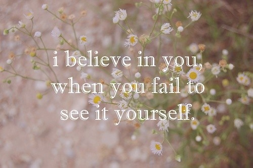 """i believe in you, when you fail to see it yourself."""