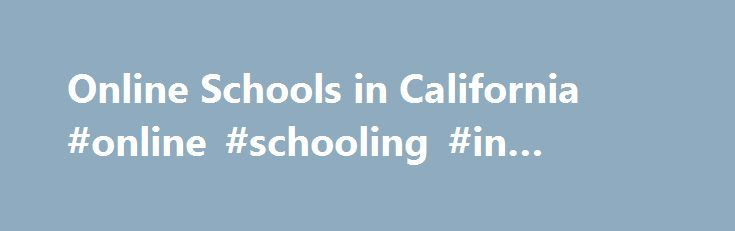 Online Schools in California #online #schooling #in #florida http://delaware.remmont.com/online-schools-in-california-online-schooling-in-florida/  # Online Schools in California As a national leader in online education for students from kindergarten through 12th grade, K12 offers a variety of California online public schooling options to fit your child's needs. Each school is a full-time, tuition-free online public school. Please be aware that some schools only serve residents of specific…