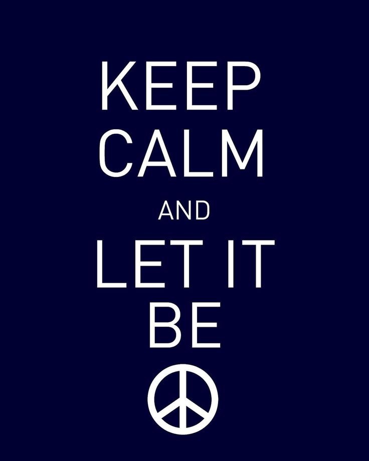 Keep Calm.............. and Let It Be!!!!