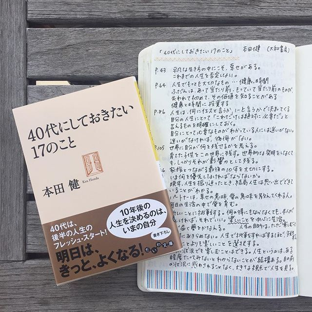 emi.5hy#本田健 #40代にしておきたい17のこと #大和書房 #読了 ・ 先日読んだ #30代にしておきたい17のこと の続編を読みました。本田さんは、この本を40代前半に書かれたそうですが、人生の先輩方の声を集めることもしたそうです。 ・ なるほどと思ったのは、ノーと言える勇気を持ちましょう、というアドバイス。自分の人生にとって何が大切かは人それぞれですが、それを改めて明確にすることでイエスとノーがはっきりして、迷いが出ないそうです😊迷いがなければ、後悔がない!棚卸しも大切ですね。 ・ それから人生は結局は思い出でできている、というアドバイスも今の私に響きました。 ・ 40代はどんな年代なのか知りたいときに、やり残したことはないか漠然とした不安があるときに、ちょっとした生きるヒントが集まっている一冊かもしれません。 ・ #読書 #読書時間 #ベランダ #モレスキン #読書ノート #ノート #bookstagram #本2017/05/08 14:32:53