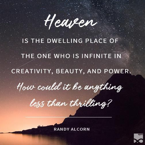 """Heaven is the dwelling place of the one who is infinite in creativity, beauty, and power. How could it be anything less than thrilling?"" –Randy Alcorn"