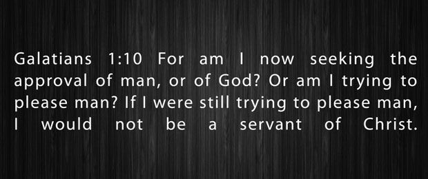 For am I now seeking the approval of man, or of God? Or am I trying  to please man? If I were still trying to please man, I would not be a  servant  of Christ. (Galatians 1:10 ESV)
