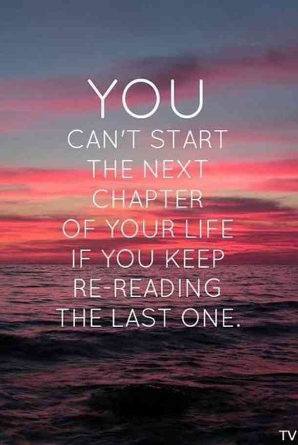 """You can't start the next chapter of your life if you keep rereading the last one.""- Unknown"