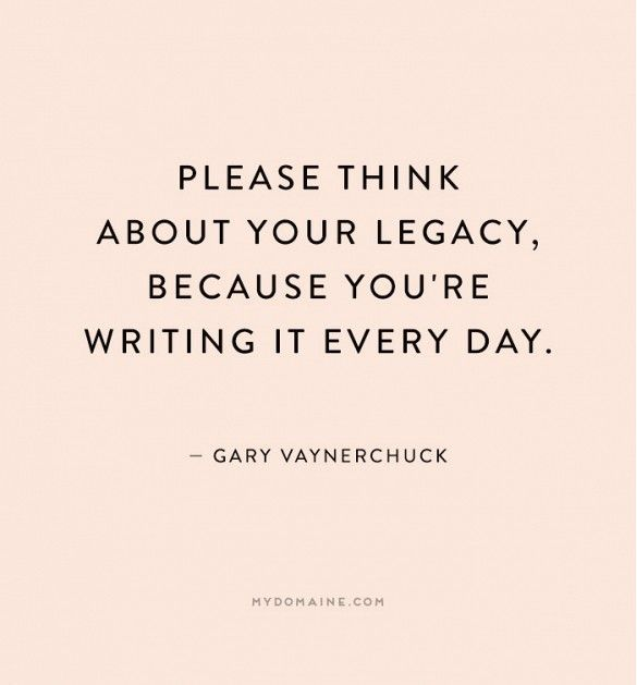 """""""Please think about your legacy, because you're writing it every day."""" - Gary Vaynerchuck"""