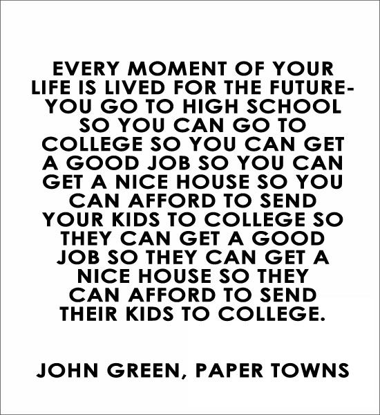 Every moment of your life is lived for the future- John Green