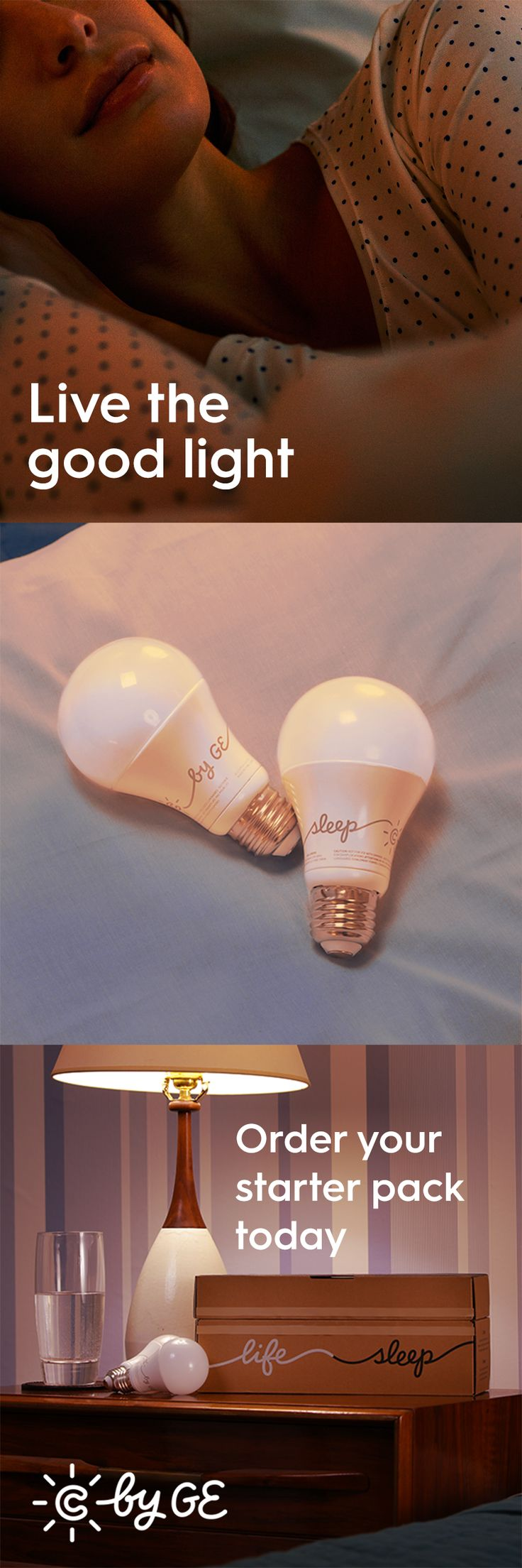Sleep may be one of your favorite things so why not make the most of it? Research shows that a healthy day begins with a good night's sleep. C by GE light bulbs can affect your body's natural rhythms, giving you the right light to support your sleep cycle and start improving your life. Order your Starter Pack today!