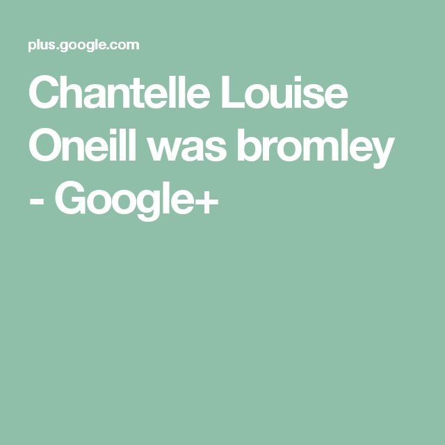 Chantelle Louise Oneill was bromley - Google+