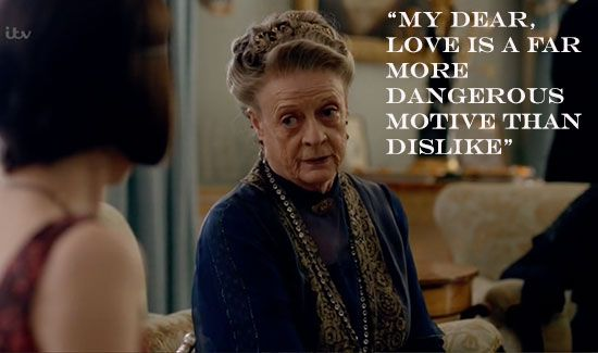 Downton Abbey quotes Season 5 | Countess Violet: My dear, love is a far more dangerous motive than ...