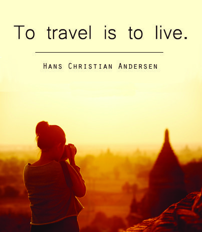 """To travel is to live.""  - Hans Christian Andersen:"