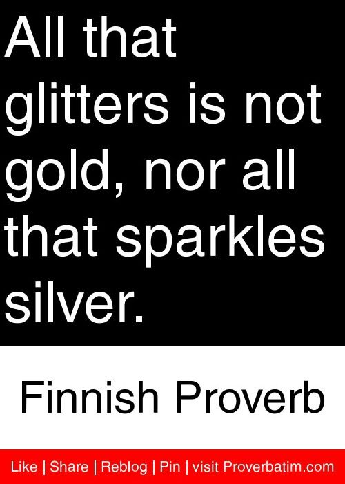 All that glitters is not gold, nor all that sparkles silver. - Finnish Proverb #proverbs #quotes