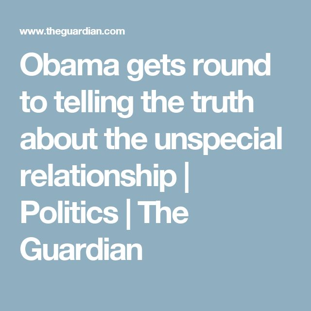 Obama gets round to telling the truth about the unspecial relationship | Politics | The Guardian