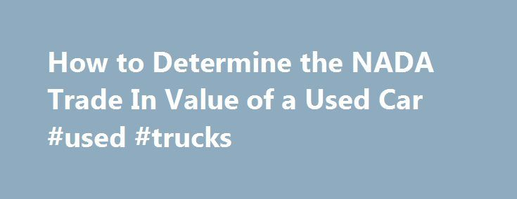 How to Determine the NADA Trade In Value of a Used Car #used #trucks http://cars.nef2.com/how-to-determine-the-nada-trade-in-value-of-a-used-car-used-trucks/  #car trade in value # How to Determine the NADA Trade In Value of a Used Car Promoted by Go to the NADA website and click on the New Used Car Pricing under the consumer section of the site. Click on the New and Used Car Center link under the Car Research category. Select the make of the car that you want to trade in then choose the…