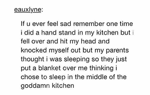 Если вы когда-либо будете чувствовать себя грустненько, то вспомните одну историю. Однажды я делал стойку на руках на кухне, но случайно упал, ударился головой и, тем самым, меня просто вырубило. И мои родители подумали, что я мирно спал, поэтому накрыли меня одеялом. Они, видимо, предположили, что я решил просто вздремнуть посередине этой чёртовой кухни.