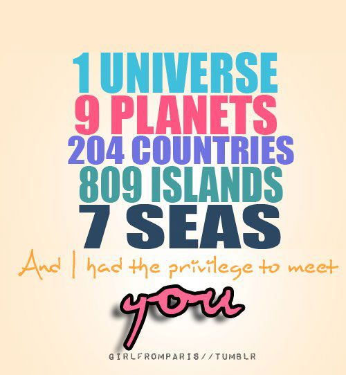 1 universe. 9 planets. 204 countries. 809 islands. 7 seas. And I had the privilege to meet you.
