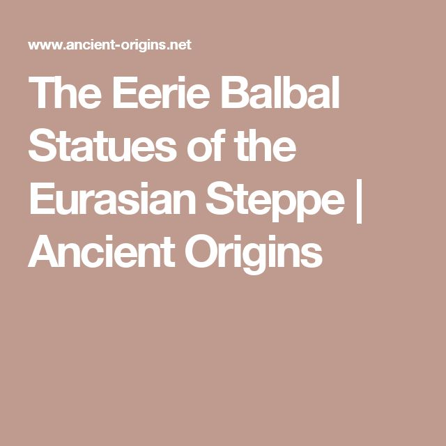The Eerie Balbal Statues of the Eurasian Steppe | Ancient Origins