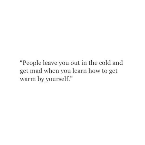 """People leave you out in the cold and get mad when you learn how to get warm by yourself."" so true."