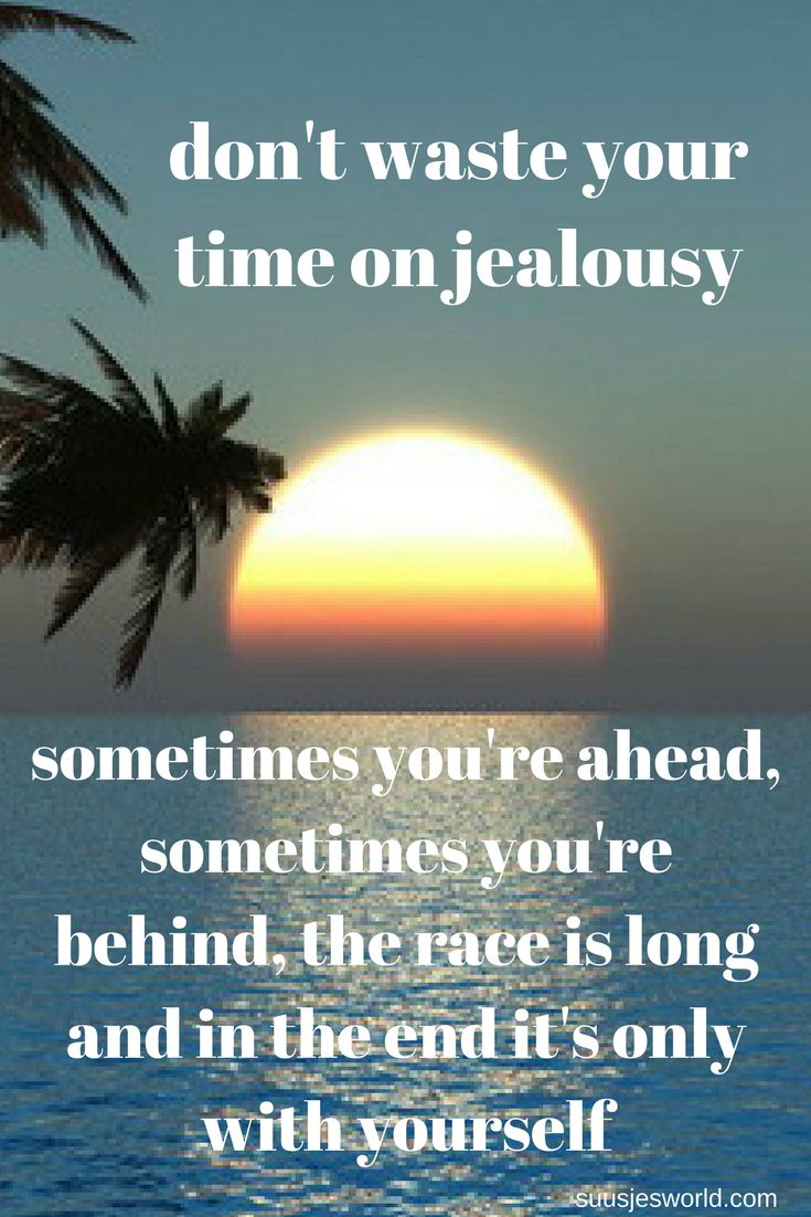 Don't waste your time on jealousy, sometimes you're ahead, sometimes you're behind, the race is long and in the end it's only with yourself