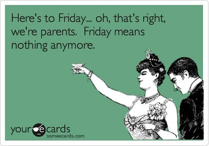 Here's to Friday... oh, that's right, we're parents. Friday means nothing anymore.