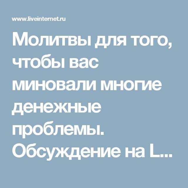 Молитвы для того, чтобы вас миновали многие денежные проблемы. Обсуждение на LiveInternet - Российский Сервис Онлайн-Дневников
