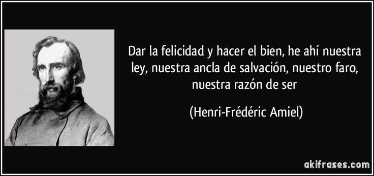 Dar la felicidad y hacer el bien, he ahí nuestra ley, nuestra ancla de salvación, nuestro faro, nuestra razón de ser (Henri-Frédéric Amiel)
