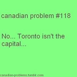 Toronto = Ontario capital ;                       Ottawa = Canada capital