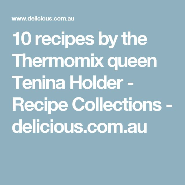 10 recipes by the Thermomix queen Tenina Holder - Recipe Collections - delicious.com.au