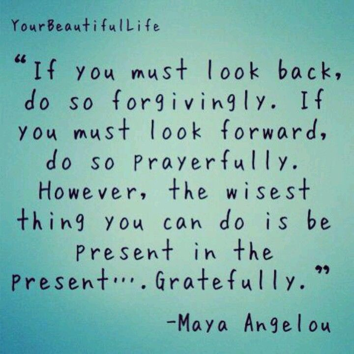 look back forgivingly look forward prayerfully be present in the present gratefully maya angelou