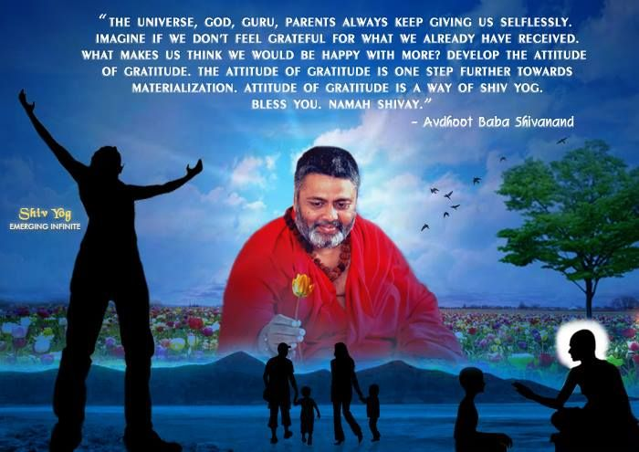 The Universe, God, Guru, parents, always keep giving us selflessly. Imagine if we don't feel grateful for what we already have received, what makes us think we would be happy with more? Develop the attitude of gratitude. The attitude of gratitude is one step further towards materialization. Attitude of gratitude is a way of ShivYog.