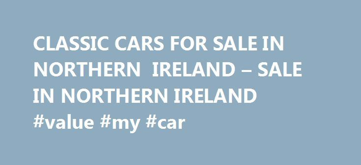 CLASSIC CARS FOR SALE IN NORTHERN IRELAND – SALE IN NORTHERN IRELAND #value #my #car http://car.remmont.com/classic-cars-for-sale-in-northern-ireland-sale-in-northern-ireland-value-my-car/  #cars for sale in northern ireland # Classic Cars For Sale In Northern Ireland Classic Cars For Sale In Northern Ireland Sprint Car Trailer For Sale New Smart Car For Sale. Classic Cars For Sale In Northern Ireland For Sale is a tour EP by Say Anything. It contains 3 songs from …Is a Real […]The post…