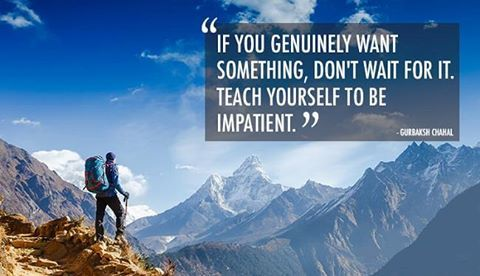 If you genuinely want something, don't wait for it. Teach yourself to be impatient. - Gurbaksh Chahal http://www.networkmarketingpaysmebig.com/