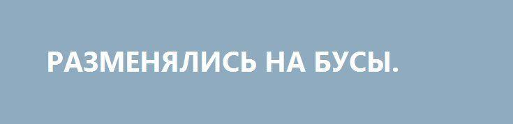 РАЗМЕНЯЛИСЬ НА БУСЫ. http://rusdozor.ru/2016/06/13/razmenyalis-na-busy/  Как МВФ обходится со своими должниками  При создании МВФ на Бреттон-Вудской конференции в 1944 году предполагалось, что он станет чем-то вроде ООН от экономики. Но предоставление средств фонда в обмен на реформы, как правило, не приводит к благоденствию стран-заемщиков. ...
